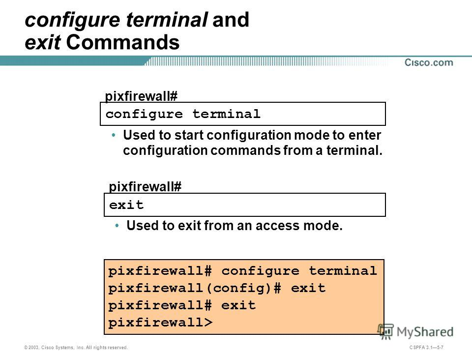 © 2003, Cisco Systems, Inc. All rights reserved. CSPFA 3.15-7 configure terminal pixfirewall# configure terminal and exit Commands Used to start configuration mode to enter configuration commands from a terminal. pixfirewall# configure terminal pixfi