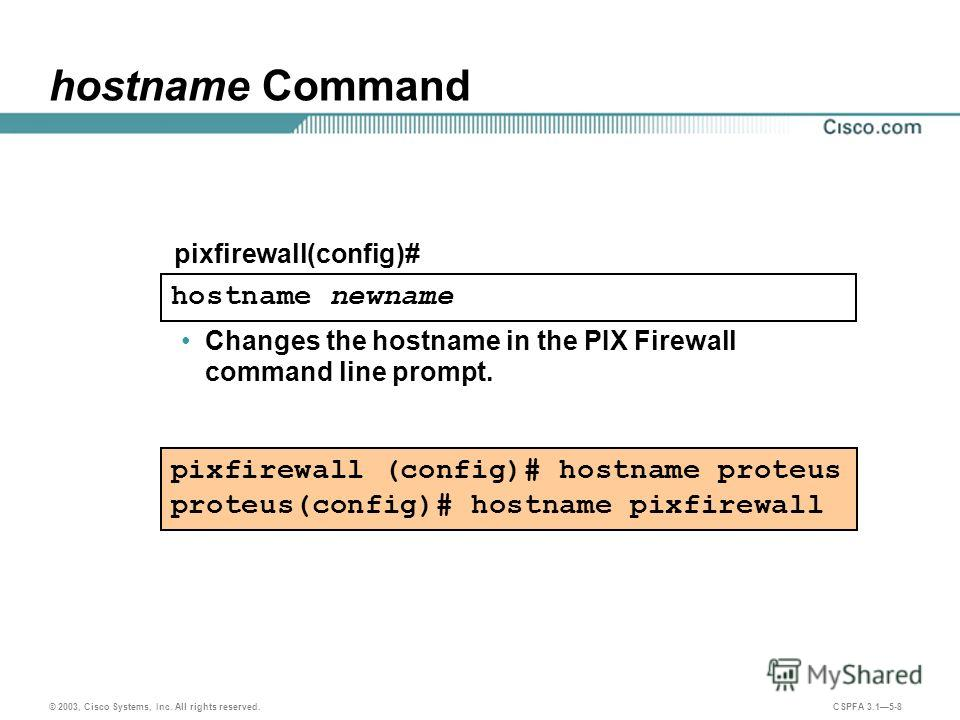© 2003, Cisco Systems, Inc. All rights reserved. CSPFA 3.15-8 hostname Command pixfirewall (config)# hostname proteus proteus(config)# hostname pixfirewall hostname newname pixfirewall(config)# Changes the hostname in the PIX Firewall command line pr
