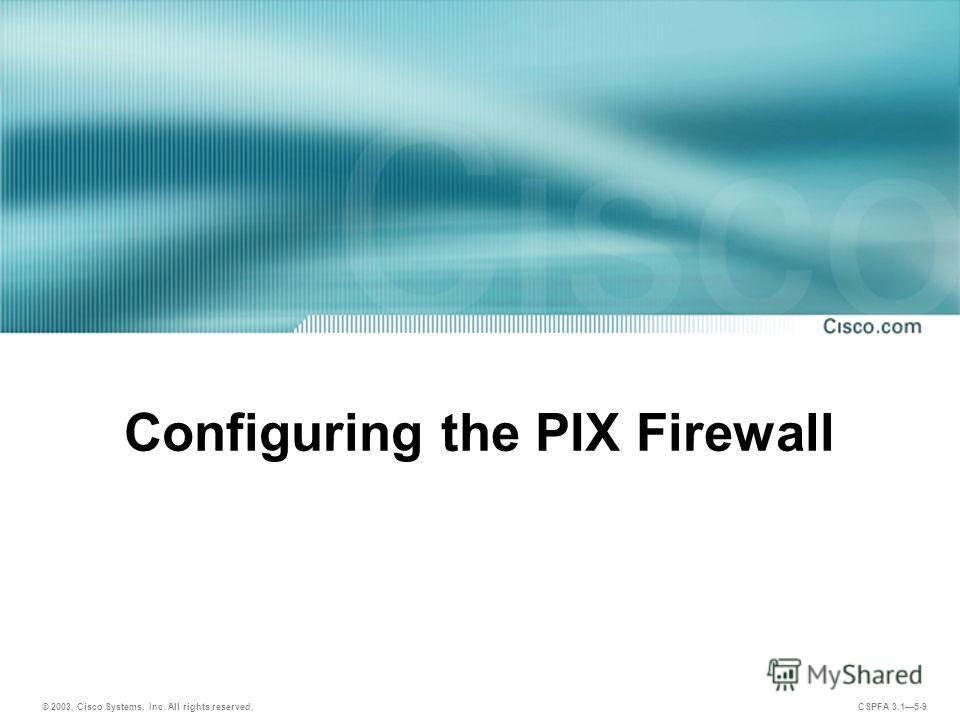 © 2003, Cisco Systems, Inc. All rights reserved. CSPFA 3.15-9 Configuring the PIX Firewall