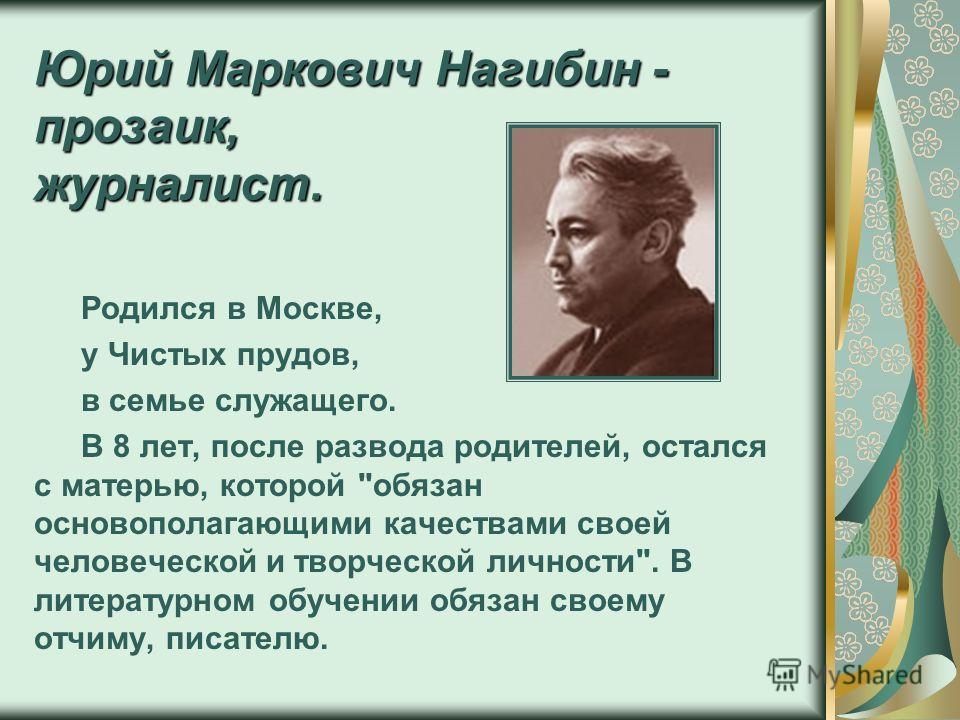 Юрий Маркович Нагибин - прозаик, журналист. Родился в Москве, у Чистых прудов, в семье служащего. В 8 лет, после развода родителей, остался с матерью, которой