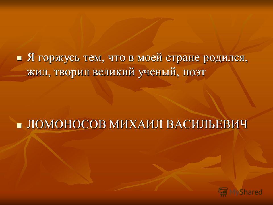 Я горжусь тем, что в моей стране родился, жил, творил великий ученый, поэт Я горжусь тем, что в моей стране родился, жил, творил великий ученый, поэт ЛОМОНОСОВ МИХАИЛ ВАСИЛЬЕВИЧ ЛОМОНОСОВ МИХАИЛ ВАСИЛЬЕВИЧ