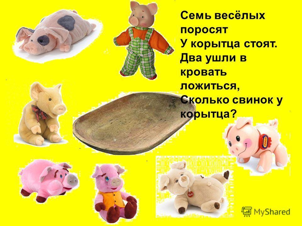 Семь весёлых поросят У корытца стоят. Два ушли в кровать ложиться, Сколько свинок у корытца?