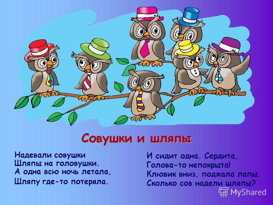 Совушки и шляпы Надевали совушки Шляпы на головушки. А одна всю ночь летала, Шляпу где-то потеряла. И сидит одна. Сердита, Голова-то непокрыта! Клювик вниз, поджала лапы. Сколько сов надели шляпы?