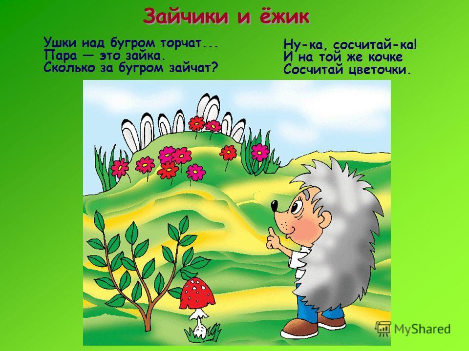 Зайчики и ёжик Ну-ка, сосчитай-ка! И на той же кочке Сосчитай цветочки. Ушки над бугром торчат... Пара это зайка. Сколько за бугром зайчат?