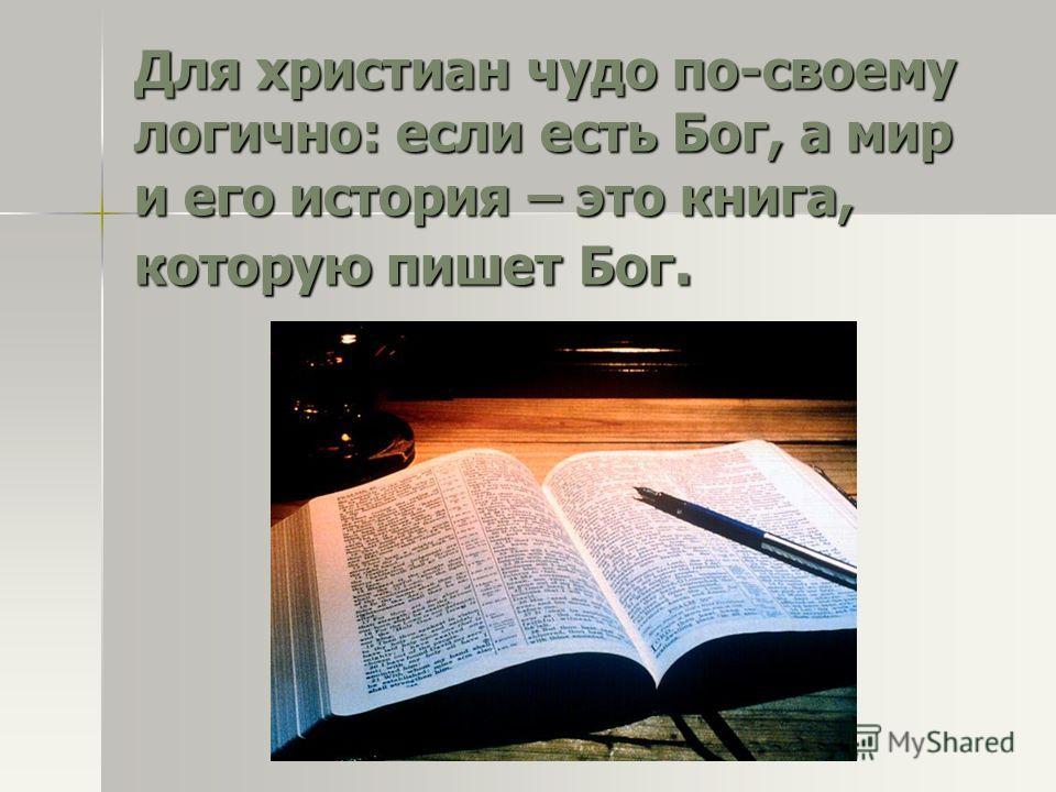Для христиан чудо по-своему логично: если есть Бог, а мир и его история – это книга, которую пишет Бог.