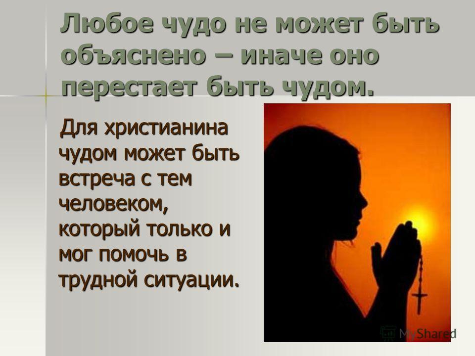 Любое чудо не может быть объяснено – иначе оно перестает быть чудом. Для христианина чудом может быть встреча с тем человеком, который только и мог помочь в трудной ситуации. Для христианина чудом может быть встреча с тем человеком, который только и