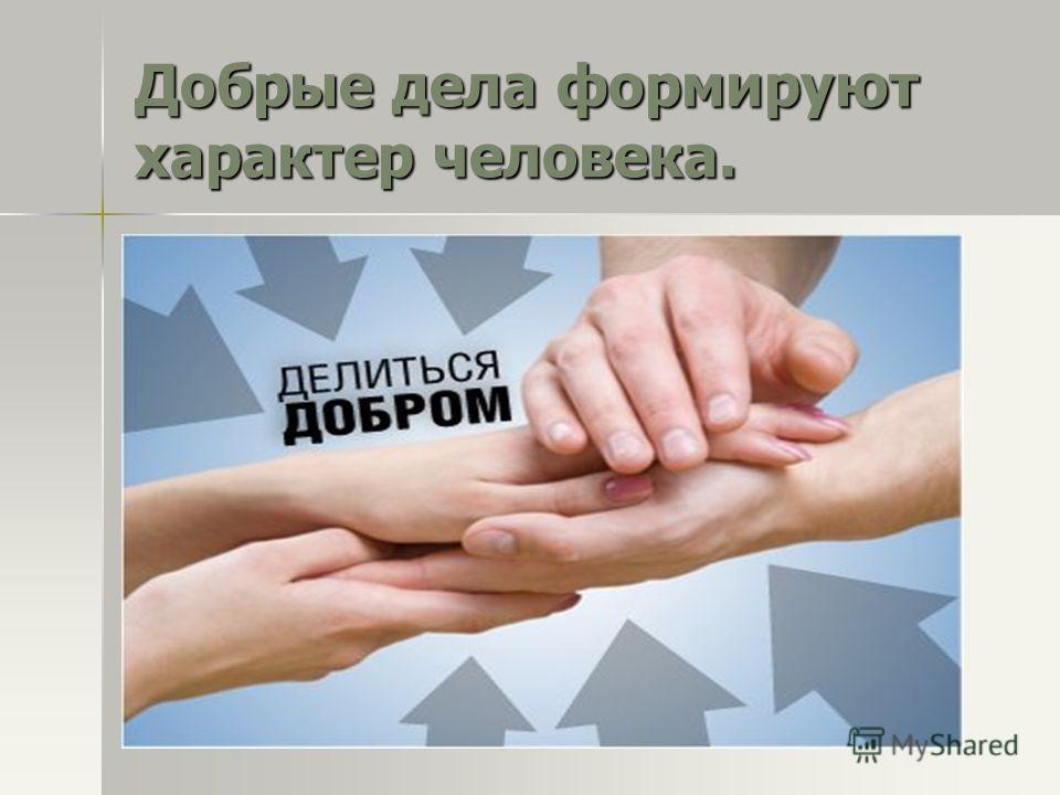 Добрые дела формируют характер человека.