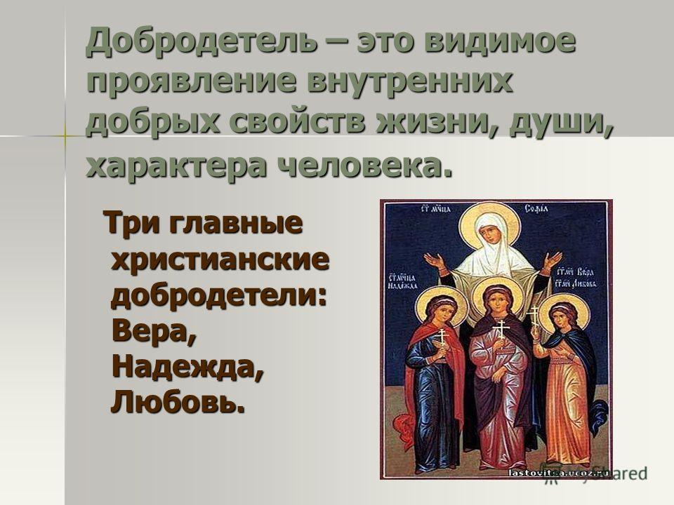 Добродетель – это видимое проявление внутренних добрых свойств жизни, души, характера человека. Три главные христианские добродетели: Вера, Надежда, Любовь. Три главные христианские добродетели: Вера, Надежда, Любовь.