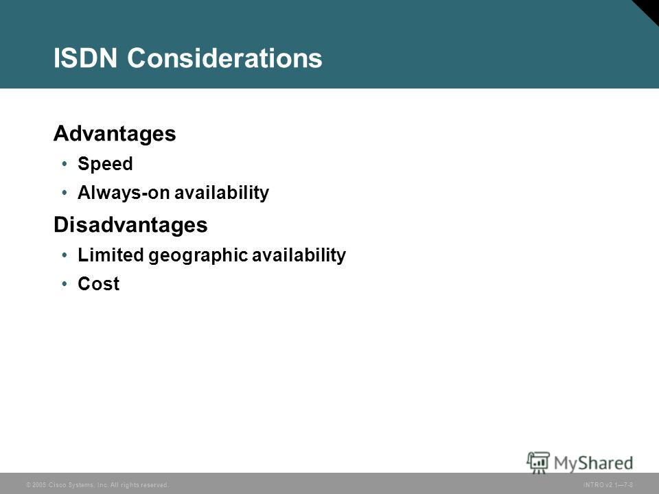 © 2005 Cisco Systems, Inc. All rights reserved.INTRO v2.17-8 ISDN Considerations Advantages Speed Always-on availability Disadvantages Limited geographic availability Cost