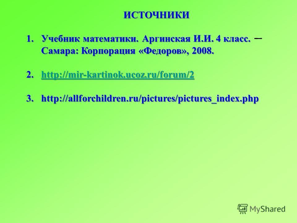 ИСТОЧНИКИ 1. Учебник математики. Аргинская И.И. 4 класс. Самара: Корпорация «Федоров», 2008. 2.http://mir-kartinok.ucoz.ru/forum/2 http://mir-kartinok.ucoz.ru/forum/2 3.http://allforchildren.ru/pictures/pictures_index.php