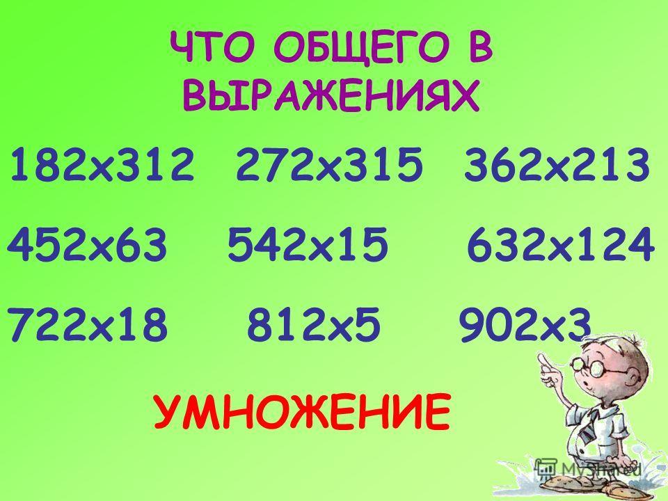 ЧТО ОБЩЕГО В ВЫРАЖЕНИЯХ 182 х 312 272 х 315 362 х 213 452 х 63 542 х 15 632 х 124 722 х 18 812 х 5 902 х 3 УМНОЖЕНИЕ