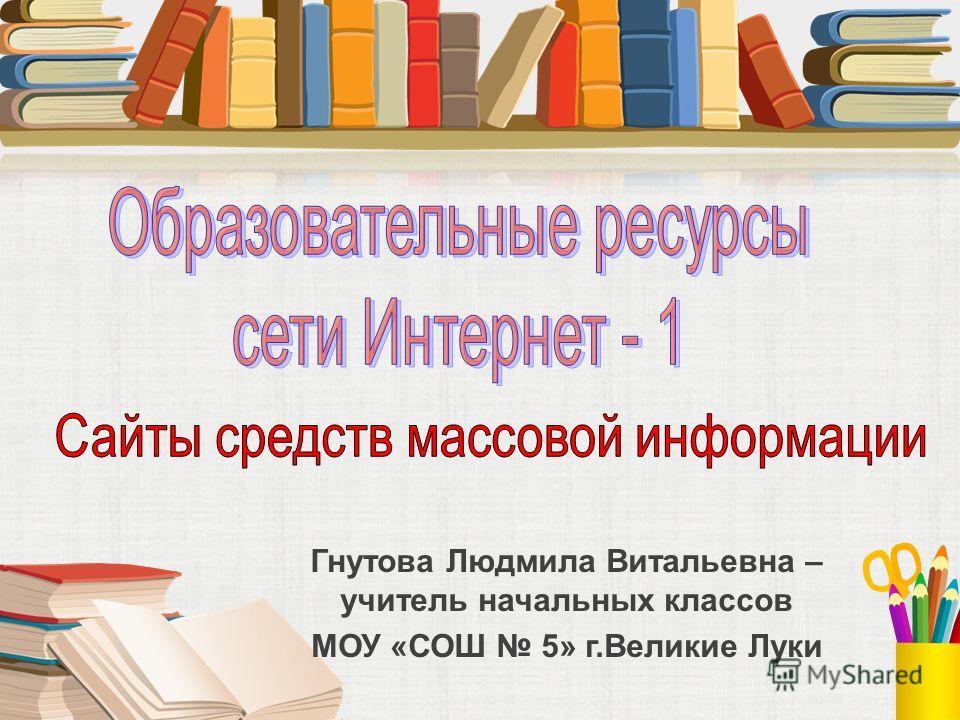 Гнутова Людмила Витальевна – учитель начальных классов МОУ «СОШ 5» г.Великие Луки