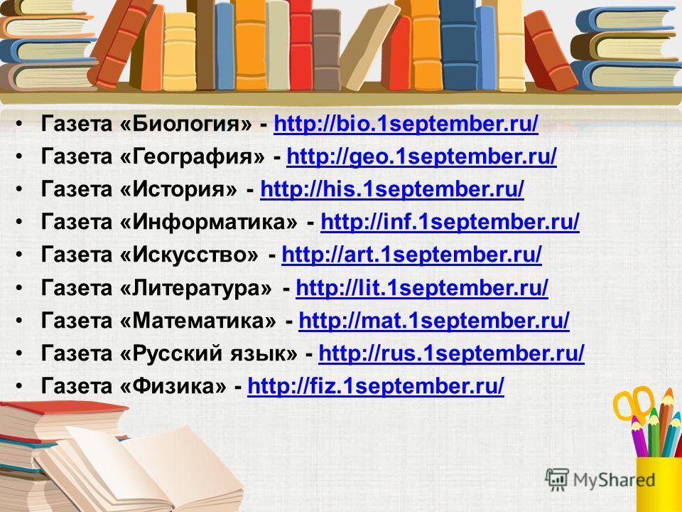 Газета «Биология» - http://bio.1september.ru/http://bio.1september.ru/ Газета «География» - http://geo.1september.ru/http://geo.1september.ru/ Газета «История» - http://his.1september.ru/http://his.1september.ru/ Газета «Информатика» - http://inf.1se