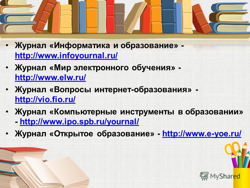 Журнал «Информатика и образование» - http://www.infoyournal.ru/ http://www.infoyournal.ru/ Журнал «Мир электронного обучения» - http://www.elw.ru/ http://www.elw.ru/ Журнал «Вопросы интернет-образования» - http://vio.fio.ru/ http://vio.fio.ru/ Журнал