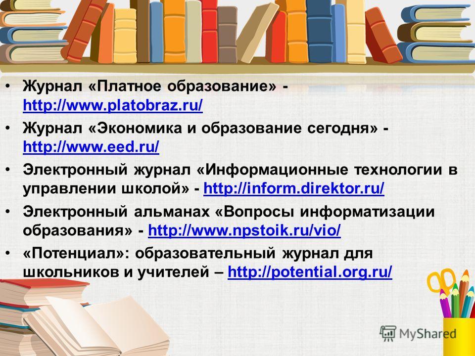 Журнал «Платное образование» - http://www.platobraz.ru/ http://www.platobraz.ru/ Журнал «Экономика и образование сегодня» - http://www.eed.ru/ http://www.eed.ru/ Электронный журнал «Информационные технологии в управлении школой» - http://inform.direk