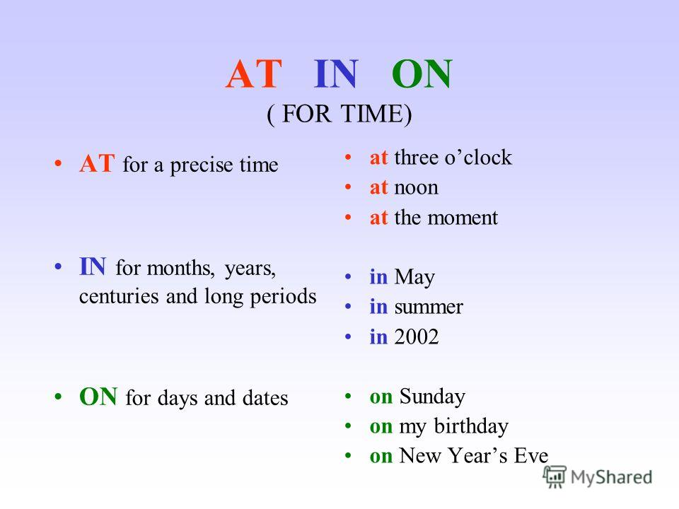 AT IN ON ( FOR TIME) AT for a precise time IN for months, years, centuries and long periods ON for days and dates at three oclock at noon at the moment in May in summer in 2002 on Sunday on my birthday on New Years Eve