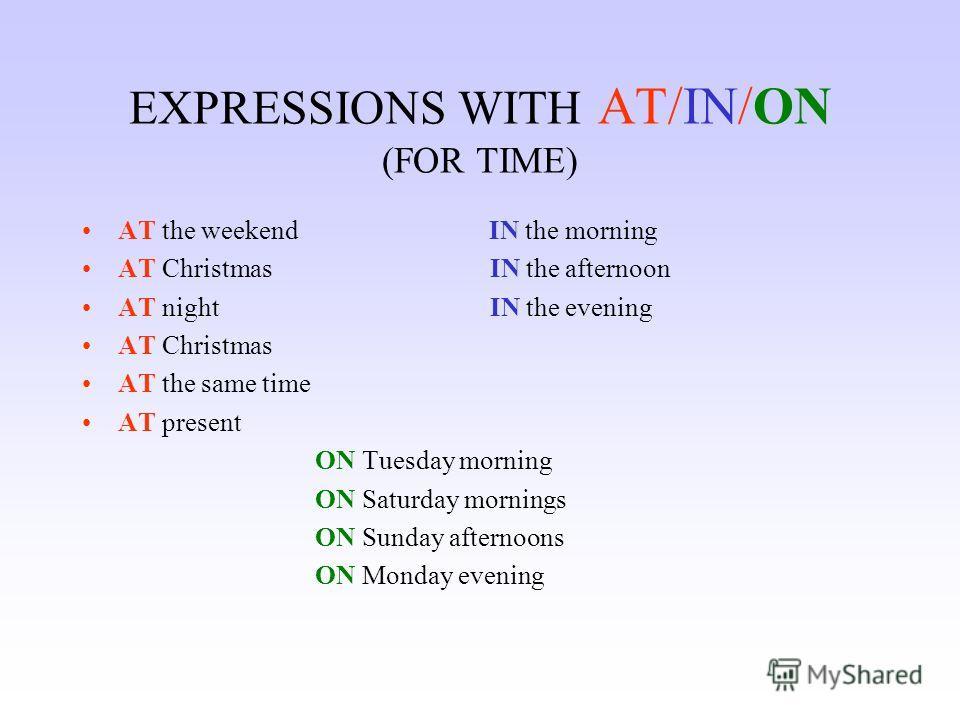 EXPRESSIONS WITH AT/IN/ON (FOR TIME) AT the weekend IN the morning AT Christmas IN the afternoon AT night IN the evening AT Christmas AT the same time AT present ON Tuesday morning ON Saturday mornings ON Sunday afternoons ON Monday evening