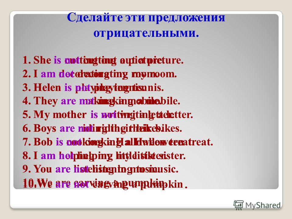 Сделайте эти предложения отрицательными. 1. She is cutting out a picture. 2. I am decorating my room. 3. Helen is playing tennis. 4. They are making a mobile. 5. My mother is writing a letter. 6. Boys are riding their bikes. 7. Bob is cooking a Hallo