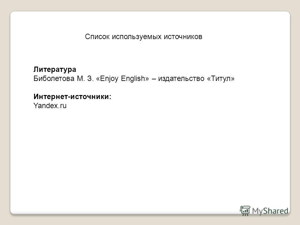Список используемых источников Литература Биболетова М. З. «Enjoy English» – издательство «Титул» Интернет-источники: Yandex.ru