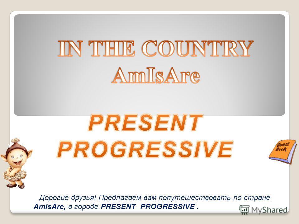 Дорогие друзья! Предлагаем вам попутешествовать по стране AmIsAre, в городе PRESENT PROGRESSIVE.