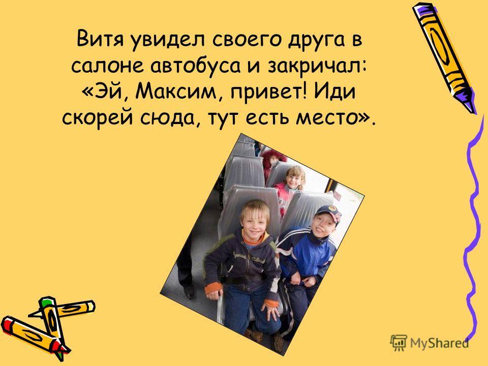 Витя увидел своего друга в салоне автобуса и закричал: «Эй, Максим, привет! Иди скорей сюда, тут есть место».