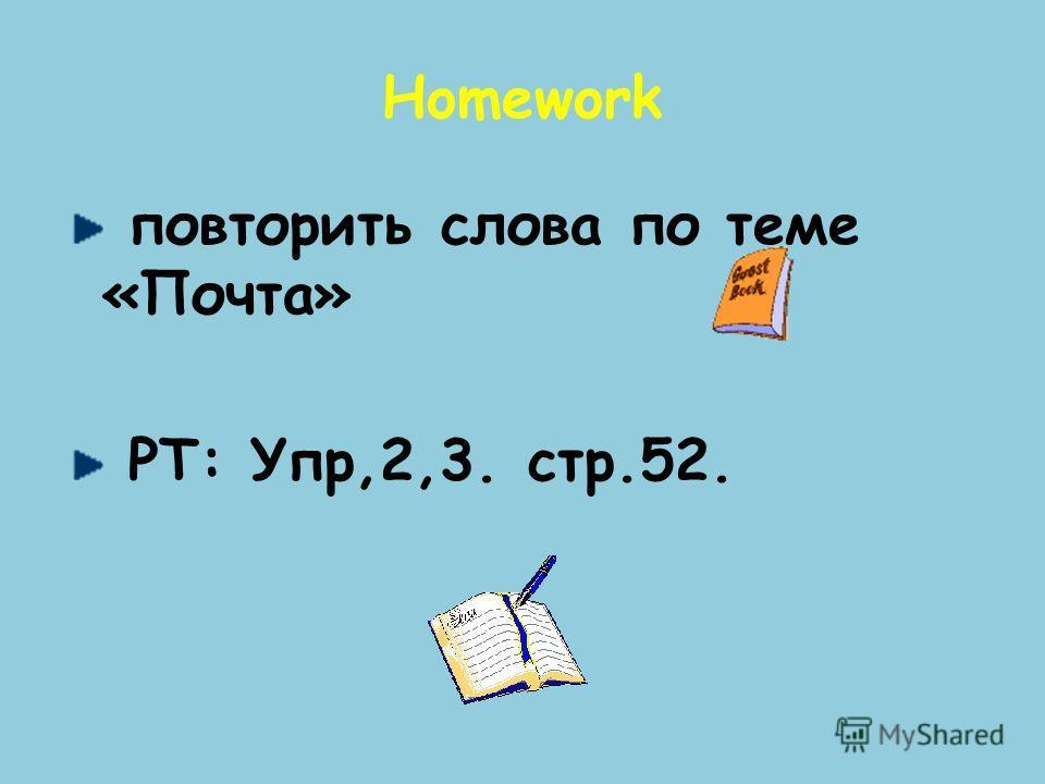 Homework повторить слова по теме «Почта» РТ: Упр,2,3. стр.52.