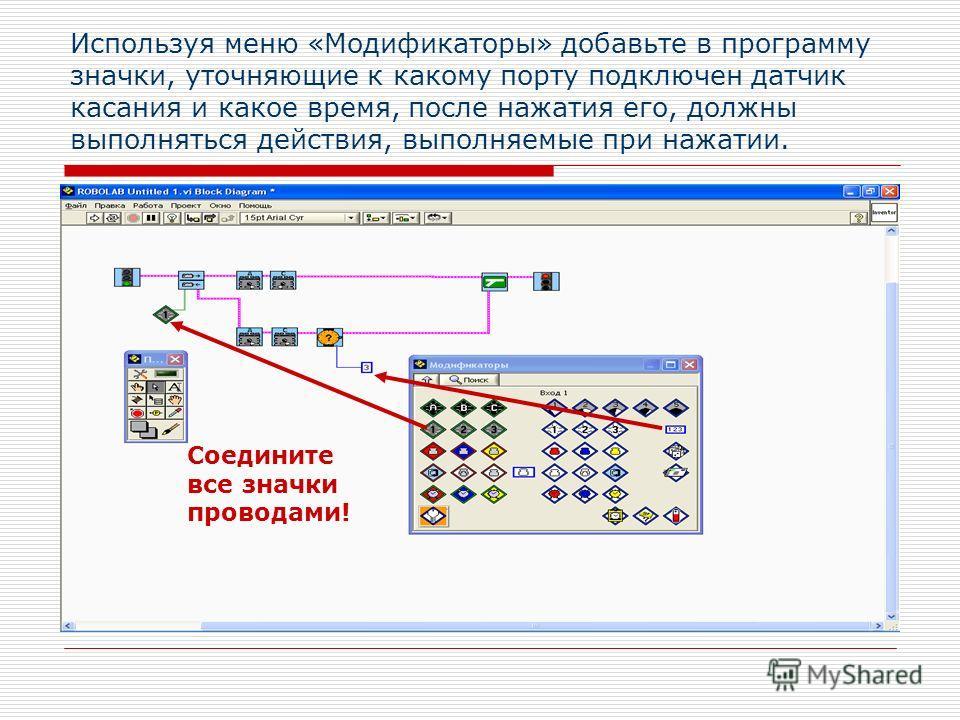 Используя меню «Модификаторы» добавьте в программу значки, уточняющие к какому порту подключен датчик касания и какое время, после нажатия его, должны выполняться действия, выполняемые при нажатии. Соедините все значки проводами!