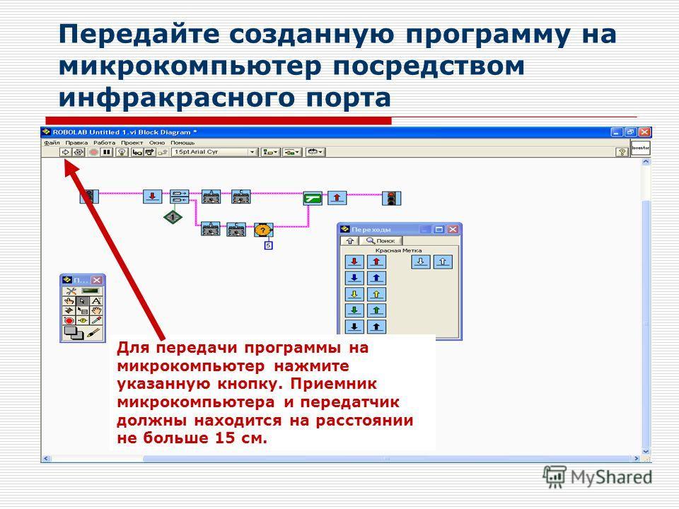 Передайте созданную программу на микрокомпьютер посредством инфракрасного порта Для передачи программы на микрокомпьютер нажмите указанную кнопку. Приемник микрокомпьютера и передатчик должны находится на расстоянии не больше 15 см.