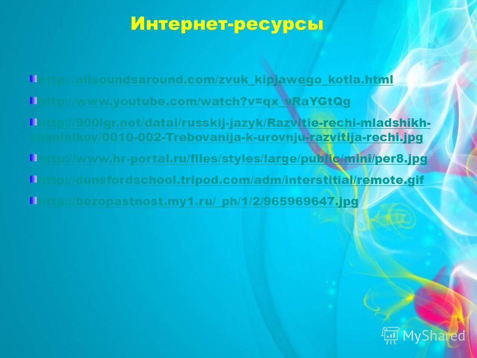 Интернет-ресурсы http://allsoundsaround.com/zvuk_kipjawego_kotla.html http://www.youtube.com/watch?v=qx_vRaYGtQg http://900igr.net/datai/russkij-jazyk/Razvitie-rechi-mladshikh- shkolnikov/0010-002-Trebovanija-k-urovnju-razvitija-rechi.jpg http://www.