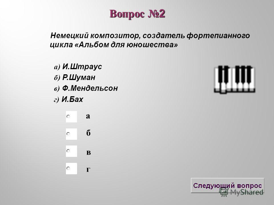 б в а г Вопрос 2 Немецкий композитор, создатель фортепианного цикла «Альбом для юношества» а) И.Штраус б) Р.Шуман в) Ф.Мендельсон г) И.Бах