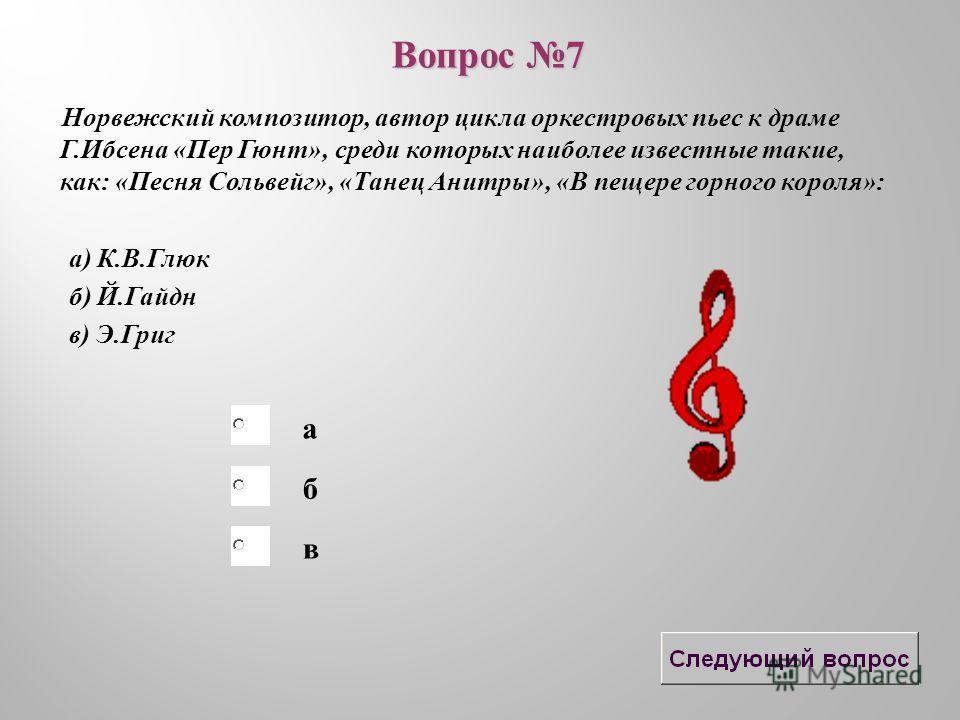 б в а Норвежский композитор, автор цикла оркестровых пьес к драме Г.Ибсена «Пер Гюнт», среди которых наиболее известные такие, как: «Песня Сольвейг», «Танец Анитры», «В пещере горного короля»: а) К.В.Глюк б) Й.Гайдн в) Э.Григ Вопрос 7