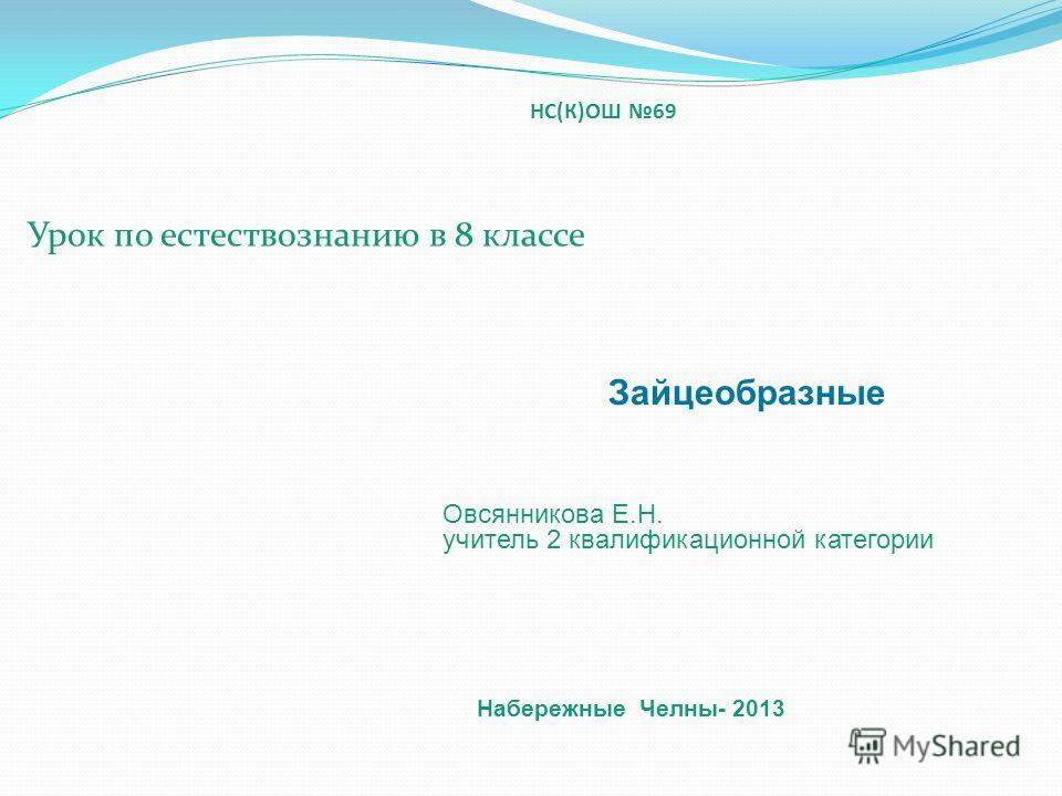 НС(К)ОШ 69 Урок по естествознанию в 8 классе Овсянникова Е.Н. учитель 2 квалификационной категории Зайцеобразные Набережные Челны- 2013