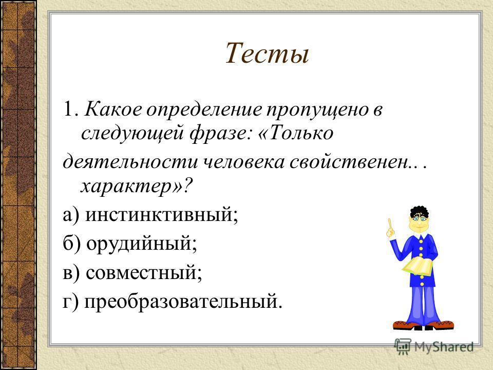Тесты 1. Какое определение пропущено в следующей фразе: «Только деятельности человека свойственен... характер»? а) инстинктивный; б) орудийный; в) совместный; г) преобразовательный.
