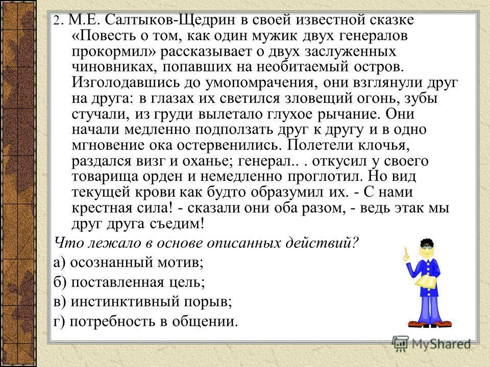 2. М.Е. Салтыков-Щедрин в своей известной сказке «Повесть о том, как один мужик двух генералов прокормил» рассказывает о двух заслуженных чиновниках, попавших на необитаемый остров. Изголодавшись до умопомрачения, они взглянули друг на друга: в глаза