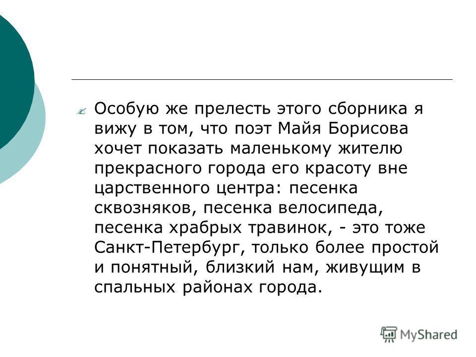 Особую же прелесть этого сборника я вижу в том, что поэт Майя Борисова хочет показать маленькому жителю прекрасного города его красоту вне царственного центра: песенка сквозняков, песенка велосипеда, песенка храбрых травинок, - это тоже Санкт-Петербу
