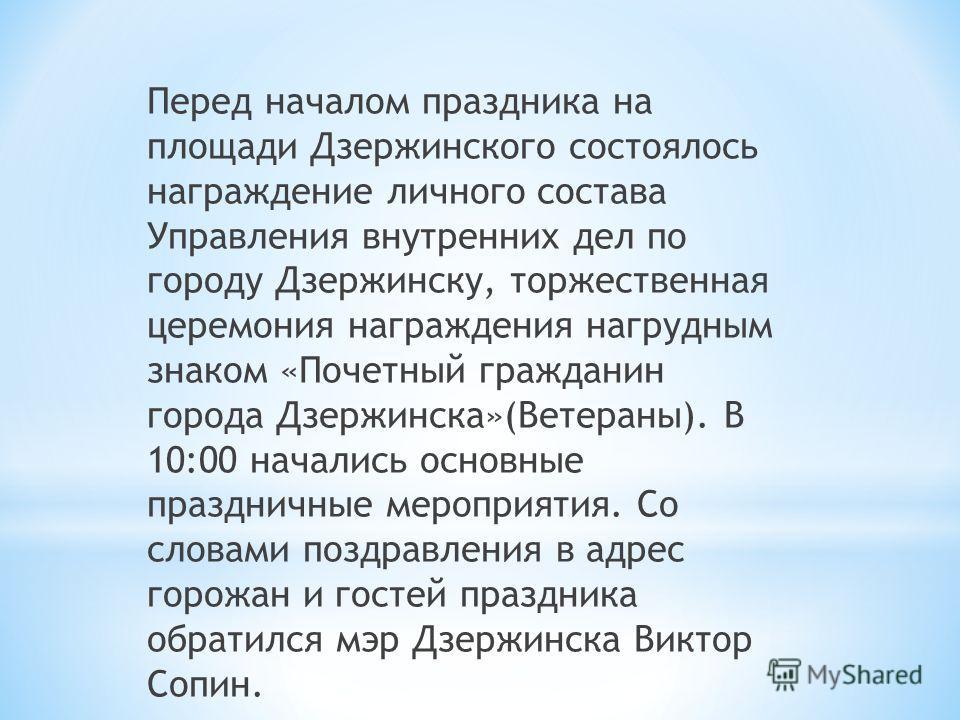Перед началом праздника на площади Дзержинского состоялось награждение личного состава Управления внутренних дел по городу Дзержинску, торжественная церемония награждения нагрудным знаком «Почетный гражданин города Дзержинска»(Ветераны). В 10:00 нача