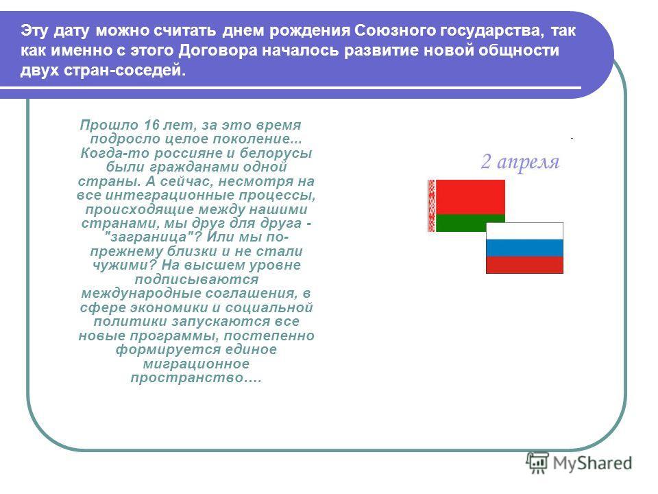 Эту дату можно считать днем рождения Союзного государства, так как именно с этого Договора началось развитие новой общности двух стран-соседей. Прошло 16 лет, за это время подросло целое поколение... Когда-то россияне и белорусы были гражданами одной