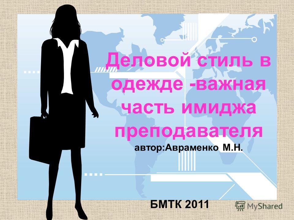 Деловой стиль в одежде -важная часть имиджа преподавателя автор:Авраменко М.Н. БМТК 2011