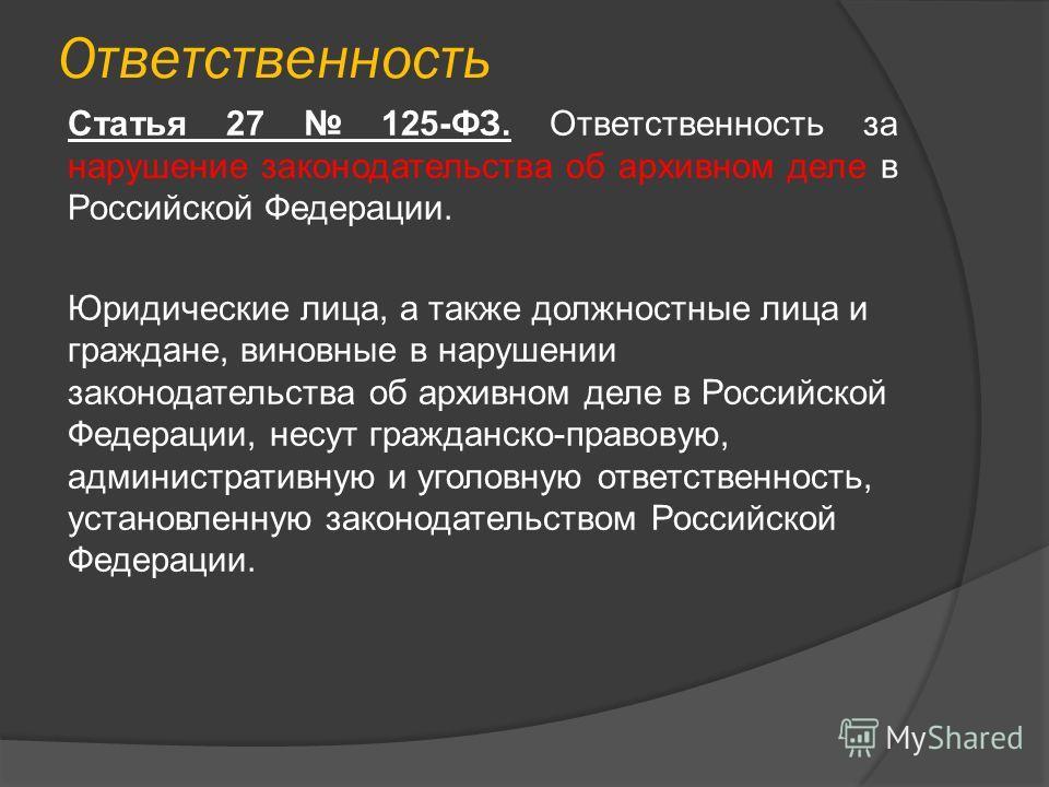Ответственность Статья 27 125-ФЗ. Ответственность за нарушение законодательства об архивном деле в Российской Федерации. Юридические лица, а также должностные лица и граждане, виновные в нарушении законодательства об архивном деле в Российской Федера
