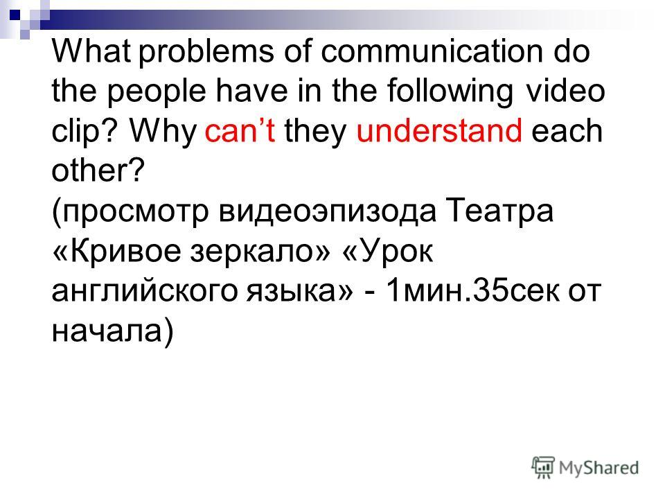 What problems of communication do the people have in the following video clip? Why cant they understand each other? (просмотр видео эпизода Театра «Кривое зеркало» «Урок английского языка» - 1 мин.35 сек от начала)