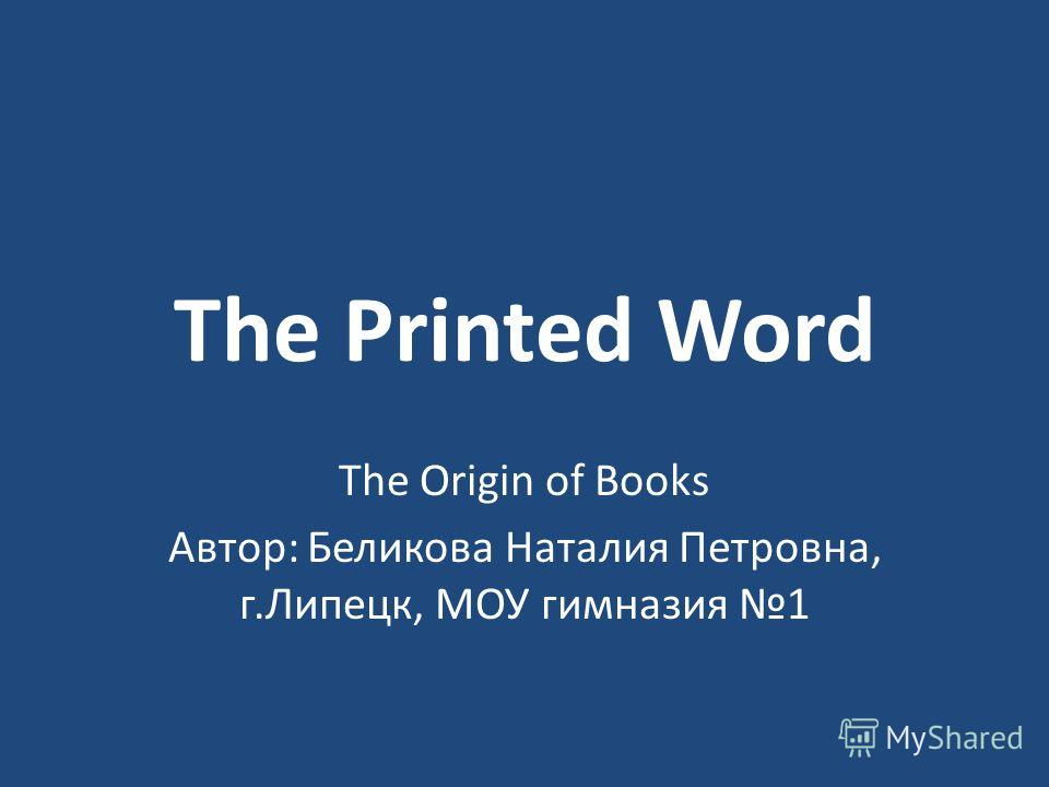 The Printed Word The Origin of Books Автор: Беликова Наталия Петровна, г.Липецк, МОУ гимназия 1