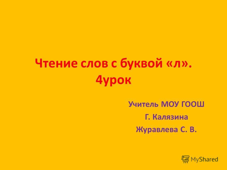 Чтение слов с буквой «л». 4 урок Учитель МОУ ГООШ Г. Калязина Журавлева С. В.