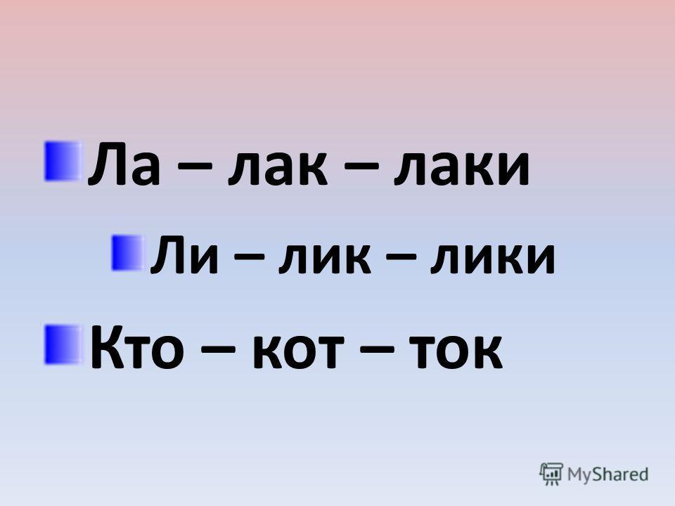 Ла – лак – лаки Ли – лик – лики Кто – кот – ток