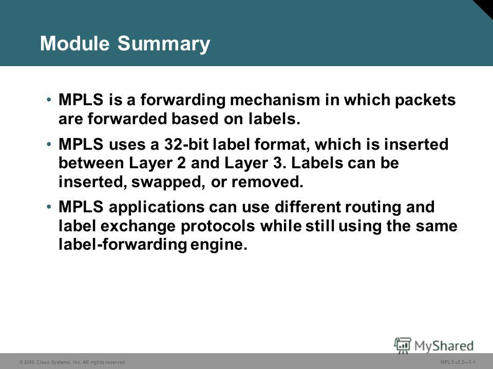 © 2006 Cisco Systems, Inc. All rights reserved. MPLS v2.21-1 Module Summary MPLS is a forwarding mechanism in which packets are forwarded based on labels. MPLS uses a 32-bit label format, which is inserted between Layer 2 and Layer 3. Labels can be i
