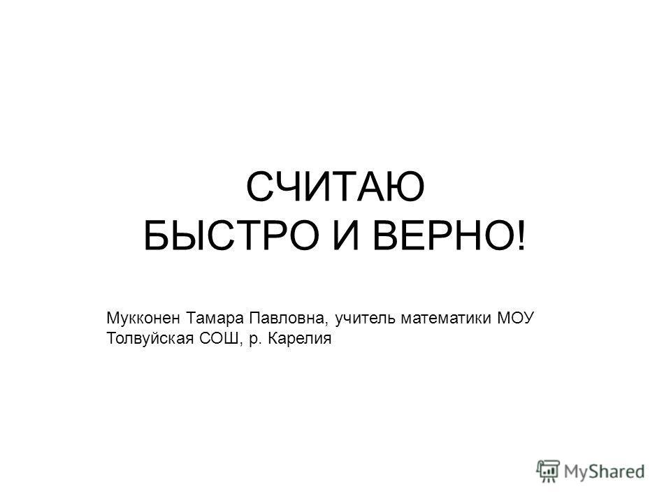 СЧИТАЮ БЫСТРО И ВЕРНО! Мукконен Тамара Павловна, учитель математики МОУ Толвуйская СОШ, р. Карелия