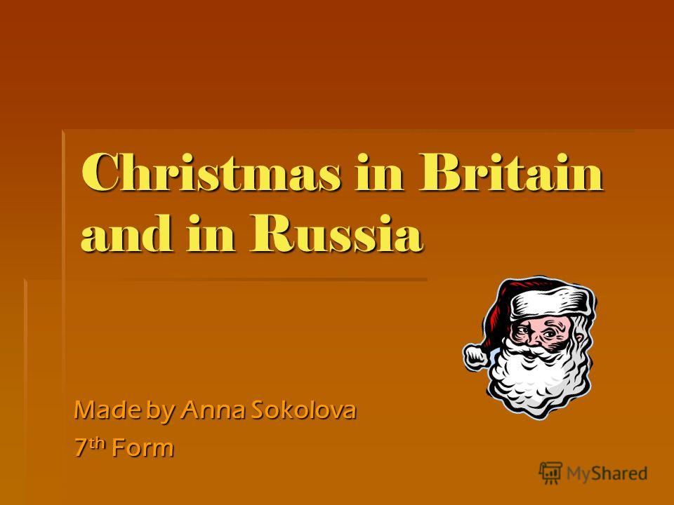 Christmas in Britain and in Russia Made by Anna Sokolova 7 th Form