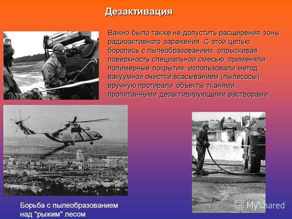 Дезактивация Важно было также не допустить расширения зоны радиоактивного заражения. С этой целью боролись с пылеобразованием, опрыскивая поверхность специальной смесью, применяли полимерные покрытия, использовали метод вакуумной очистки всасыванием