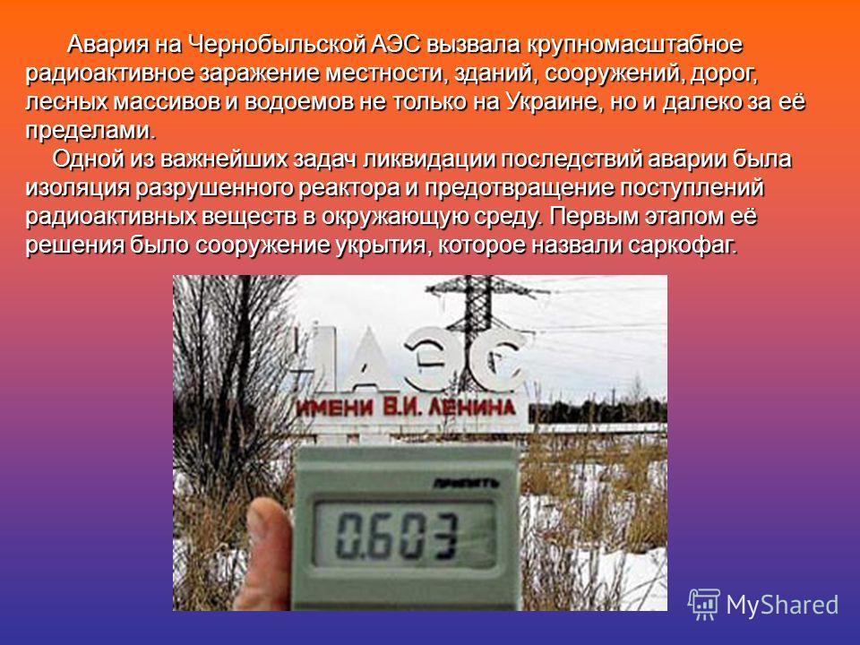 Авария на Чернобыльской АЭС вызвала крупномасштабное радиоактивное заражение местности, зданий, сооружений, дорог, лесных массивов и водоемов не только на Украине, но и далеко за её пределами. Одной из важнейших задач ликвидации последствий аварии бы