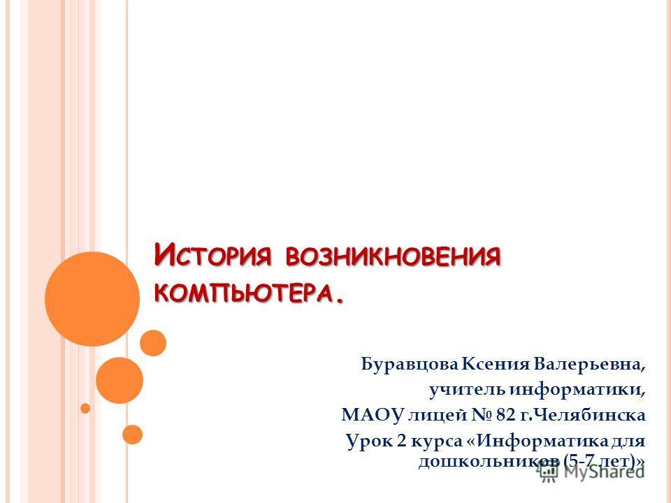 И СТОРИЯ ВОЗНИКНОВЕНИЯ КОМПЬЮТЕРА. Буравцова Ксения Валерьевна, учитель информатики, МАОУ лицей 82 г.Челябинска Урок 2 курса «Информатика для дошкольников (5-7 лет)»