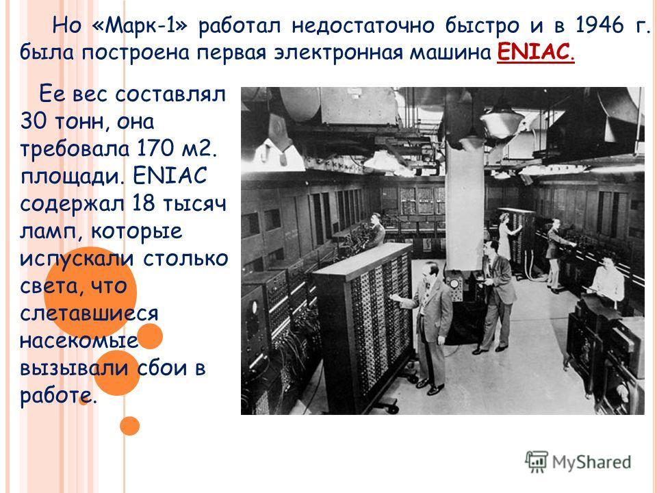 Но «Марк-1» работал недостаточно быстро и в 1946 г. была построена первая электронная машина ENIAC. Ее вес составлял 30 тонн, она требовала 170 м 2. площади. ENIAC содержал 18 тысяч ламп, которые испускали столько света, что слетавшиеся насекомые выз